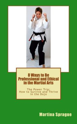 The Power Trip: How to Survive and Thrive in the Dojo: 8 Ways to Be Professional and Ethical in the Martial Arts (The Power Trip: How to Survive and Thrive in the Dojo, #2), Martina Sprague