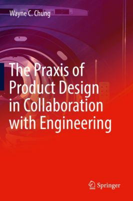 The Praxis of Product Design in Collaboration with Engineering, Wayne C. Chung