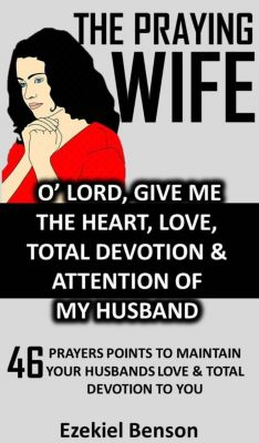 The Praying Wife: O' Lord, Give Me The Heart, Love, Total Devotion & Attention Of  My Husband - 46 Prayers Points To Maintain Your Husbands Love & Total Devotion To You, Ezekiel Benson