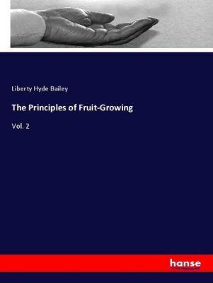The Principles of Fruit-Growing, Liberty Hyde Bailey