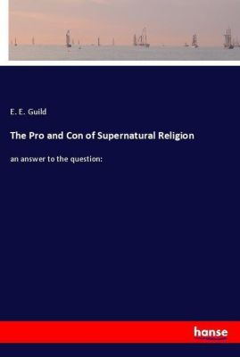 The Pro and Con of Supernatural Religion, E. E. Guild