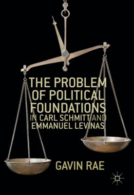 The Problem of Political Foundations in Carl Schmitt and Emmanuel Levinas, Gavin Rae