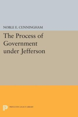 The Process of Government under Jefferson, Noble E. Cunningham
