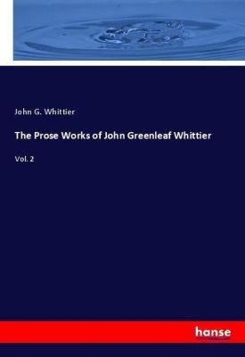The Prose Works of John Greenleaf Whittier, John G. Whittier