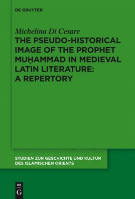 The Pseudo-historical Image of the Prophet Muhammad in Medieval Latin Literature: A Repertory, Michelina Di Cesare