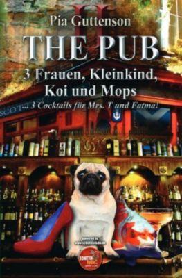 The Pub - 3 Frauen, Kleinkind, Koi und Mops - 3 Cocktails für Mrs. T und Fatma - Pia Guttenson |