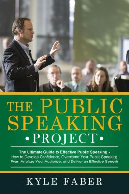 The Public Speaking Project - The Ultimate Guide to Effective Public Speaking: How to Develop Confidence, Overcome Your Public Speaking Fear, Analyze Your Audience, and Deliver an Effective Speech, Kyle Faber