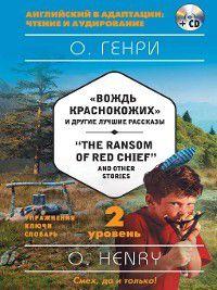 «Вождь краснокожих» и другие лучшие рассказы / «The Ransom of Red Chief» and Other Stories. 2 уровень (+MP3), О. Генри