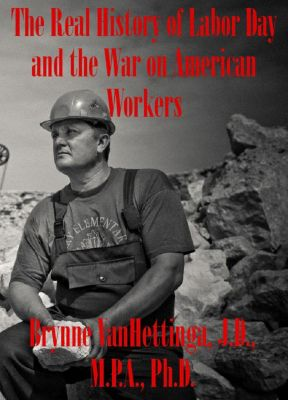 The Real History of Labor Day and the War on American Workers, Brynne VanHettinga