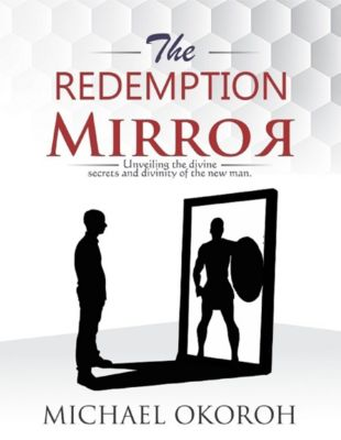 The Redemption Mirror- Unveiling Divine Secrets and the Divinity of the New Man, Michael Okoroh