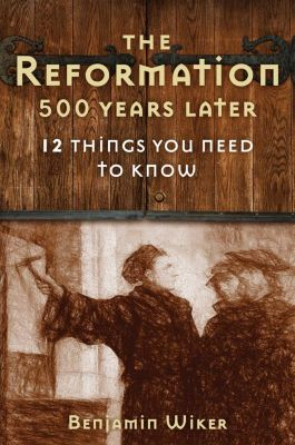 The Reformation 500 Years Later, Benjamin Wiker