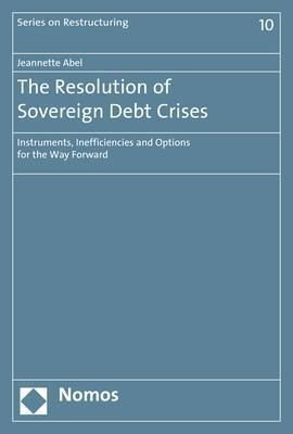 The Resolution of Sovereign Debt Crises with Special Consideration of Crisis Resolution in Europe, Jeannette Abel