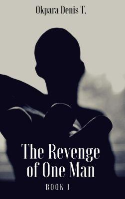 The Revenge of One Man, Book 1, Okpara Denis T.