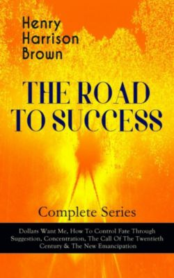 THE ROAD TO SUCCESS – Complete Series: Dollars Want Me, How To Control Fate Through Suggestion, Concentration, The Call Of The Twentieth Century & The New Emancipation, Henry Harrison Brown