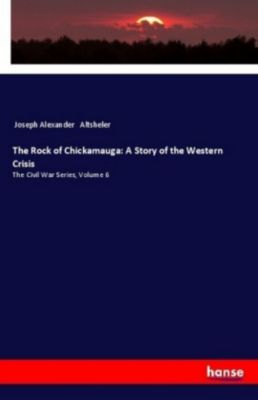 The Rock of Chickamauga: A Story of the Western Crisis, Joseph Alexander Altsheler