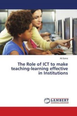 The Role of ICT to make teaching-learning effective in Institutions, Ali Guma