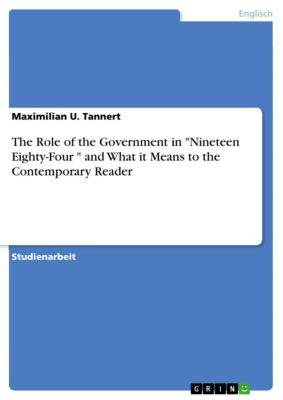 The Role of the Government in Nineteen Eighty-Four  and What it Means to the Contemporary Reader, Maximilian U. Tannert