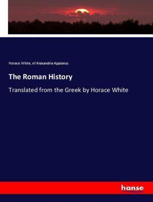 The Roman History, Horace White, of Alexandria Appianus