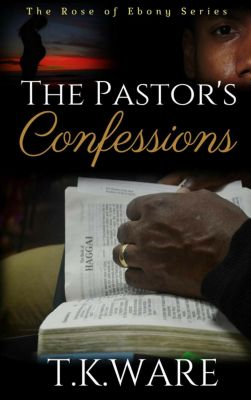 The Rose of Ebony: The Pastor's Confession (The Rose of Ebony, #4), T.K. Ware