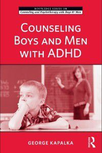 The Routledge Series on Counseling and Psychotherapy with Boys and Men: Counseling Boys and Men with ADHD, George Kapalka