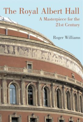 The Royal Albert Hall: A Masterpiece for the 21st Century, Roger Williams