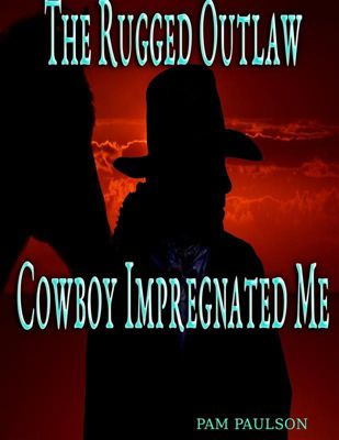 The Rugged Outlaw Cowboy Impregnated Me, Pam Paulson