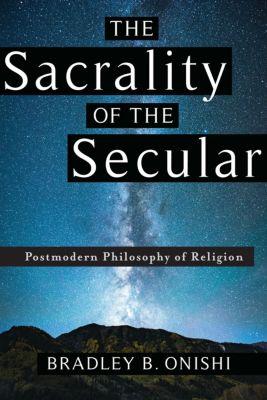 The Sacrality of the Secular, Bradley B. Onishi
