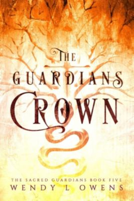 The Sacred Guardians: The Guardians Crown (The Sacred Guardians, #5), Wendy L Owens