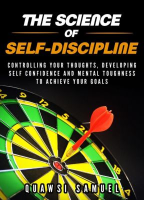 The Science of Self-discipline:Control Your Thoughts, Develop Self confidence and Mental Toughness to Achieve Your Goals, Quawsi Samuel