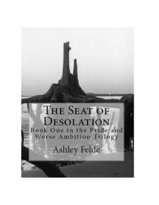 The Seat of Desolation: Pride and Worse Ambition Trilogy, Volume 1, Ashley Felde