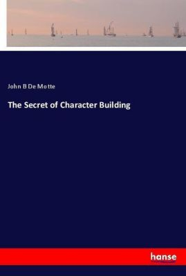 The Secret of Character Building, John B De Motte
