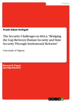 The Security Challenges in Africa. Bridging the Gap Between Human Security and State Security Through Institutional Reforms, Frank Edem Kofigah