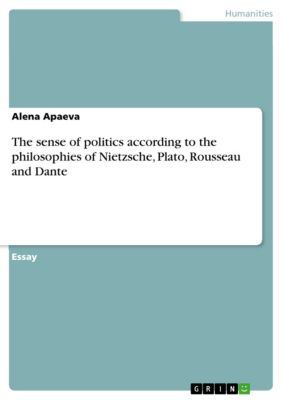 The sense of politics according to the philosophies of Nietzsche, Plato, Rousseau and Dante, Alena Apaeva