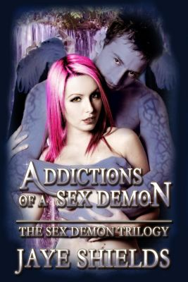 The Sex Demon Trilogy: Addictions of a Sex Demon (The Sex Demon Trilogy, #3), Jaye Shields