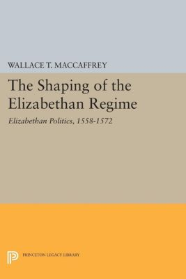 The Shaping of the Elizabethan Regime, Wallace T. MacCaffrey