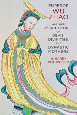 The Sheng Yen Series in Chinese Buddhist Studies: Emperor Wu Zhao and Her Pantheon of Devis, Divinities, and Dynastic Mothers, N. Harry Rothschild