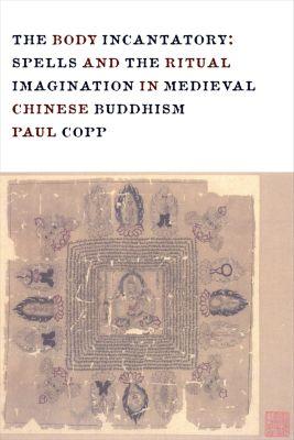 The Sheng Yen Series in Chinese Buddhist Studies: The Body Incantatory, Paul Copp