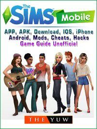 The Sims Mobile, APP, APK, Download, IOS, iPhone, Android, Mods, Cheats, Hacks, Game Guide Unofficial, The Yuw