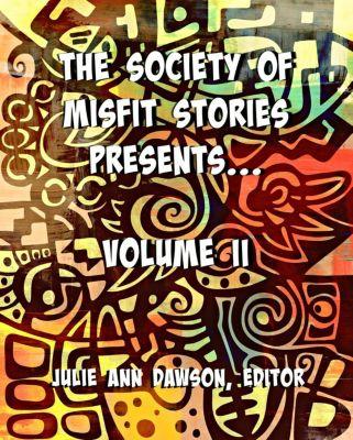 The Society of Misfit Stories Presents: Volume Two, Nidhi Singh, Aaron Vlek, Derek Muk, Milo James Fowler, Dawn Vogel, Calvin Demmer, Russell Hemmell, Elena Clark, Margret A. Treiber
