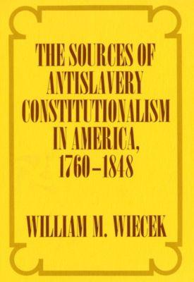 The Sources of Anti-Slavery Constitutionalism in America, 1760-1848, William M. Wiecek