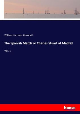 The Spanish Match or Charles Stuart at Madrid, William Harrison Ainsworth