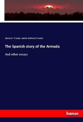 The Spanish story of the Armada, James A. Froude, James Anthony Froude