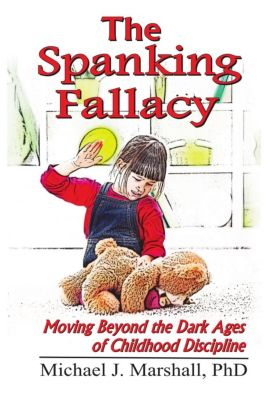 The Spanking Fallacy, Moving Beyond the Dark Ages of Childhood Discipline, Michael J., PhD Marshall