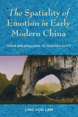 The Spatiality of Emotion in Early Modern China, Ling Hon Lam