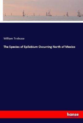 The Species of Epilobium Occurring North of Mexico, William Trelease
