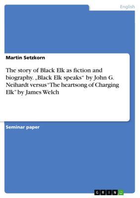 "The story of Black Elk as fiction and biography. ""Black Elk speaks"" by John G. Neihardt versus ""The heartsong of Charging Elk"" by James Welch, Martin Setzkorn"