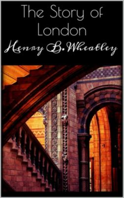 The Story of London, Henry B. Wheatley