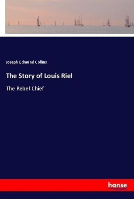 The Story of Louis Riel, Joseph Edmund Collins