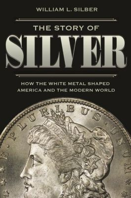 The Story of Silver - How the White Metal Shaped America and the Modern World, William Silber