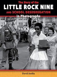 The Story of the Civil Rights Movement in Photographs: The Story of the Little Rock Nine and School Desegregation in Photographs, David Aretha